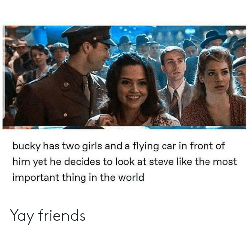bucky: bucky has two girls and a flying car in front of  him yet he decides to look at steve like the most  important thing in the world Yay friends