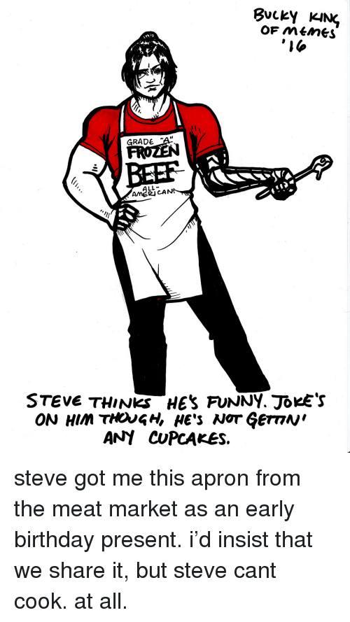 "funny jokes: BuckY KHN  GRADE ""A  BEEF  AME2J  RJCAN  STEVE THINKS HES FUNNY. JOKE'S  ON HIM THOUGH, HE'S NOT ĢemN  ANY CUPCAKES. <p>steve got me this apron from the meat market as an early birthday present. i'd insist that we share it, but steve cant cook. at all. </p>"