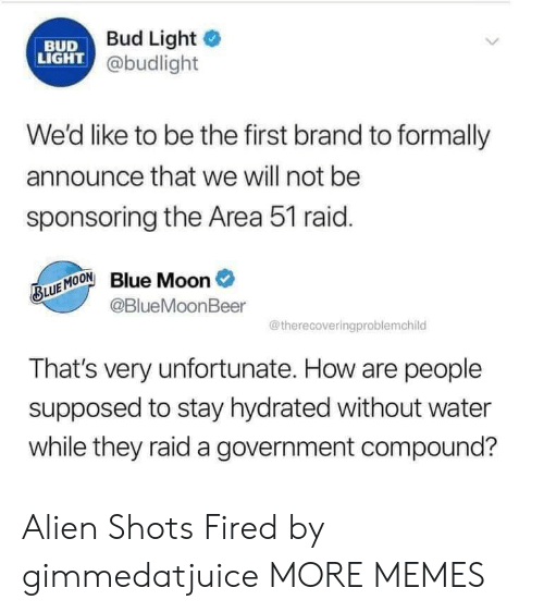 Dank, Memes, and Target: Bud Light  BUD  LIGHT @budlight  We'd like to be the first brand to formally  announce that we will not be  sponsoring the Area 51 raid.  Blue Moon  @BlueMoonBeer  BLUE MOON  @therecoveringproblemchild  That's very unfortunate. How are people  supposed to stay hydrated without water  while they raid a government compound? Alien Shots Fired by gimmedatjuice MORE MEMES
