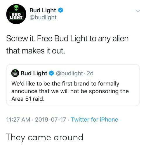 Iphone, Twitter, and Alien: Bud Light  @budlight  BUD  LIGHT  Screw it. Free Bud Light to any alien  that makes it out.  Bud Light @budlight 2d  BUD  LIGHT  We'd like to be the first brand to formally  announce that we will not be sponsoring the  Area 51 raid  11:27 AM 2019-07-17 Twitter for iPhone They came around