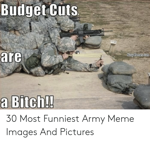 Funny Army Memes: Budget Cuts  are  a Bitch!! 30 Most Funniest Army Meme Images And Pictures