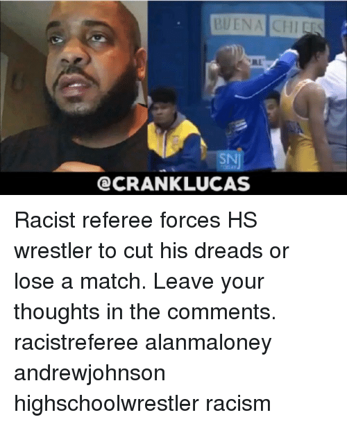 Wrestler: BUENA CHIEES  SN  CRANKLUCAS Racist referee forces HS wrestler to cut his dreads or lose a match. Leave your thoughts in the comments. racistreferee alanmaloney andrewjohnson highschoolwrestler racism