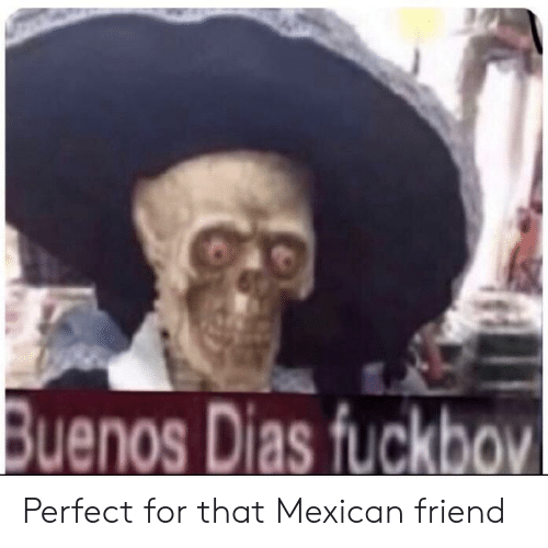 Mexican, Friend, and For: Buenos Dias fuckbov Perfect for that Mexican friend
