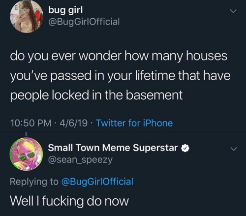 Locked: bug girl  @BugGirlOfficial  do you ever wonder how many houses  you've passed in your lifetime that have  people locked in the basement  10:50 PM 4/6/19 Twitter for iPhone  Small Town Meme Superstar  @sean_speezy  Replying to @BugGirlOfficial  Well I fucking do now