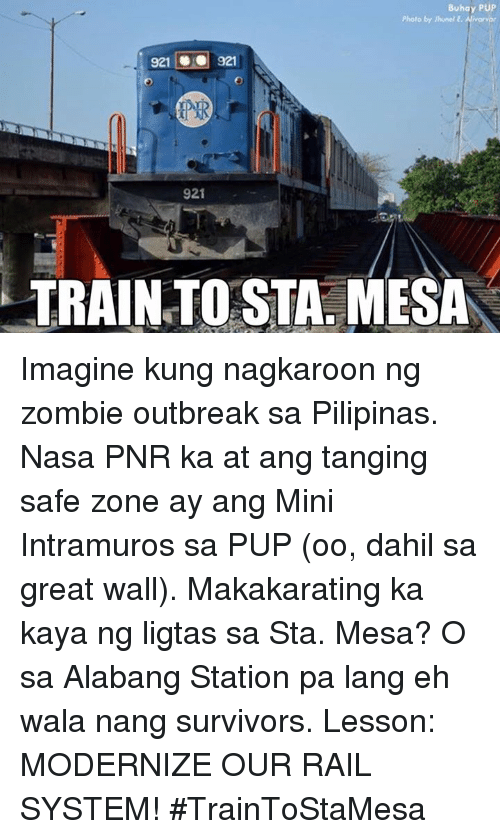 Nasa, Zombies, and Survivor: Buhay PUP  Photo by hunol E. Alwor  921  O 321  921  TRAIN TOSTA, MESA Imagine kung nagkaroon ng zombie outbreak sa Pilipinas. Nasa PNR ka at ang tanging safe zone ay ang Mini Intramuros sa PUP (oo, dahil sa great wall). Makakarating ka kaya ng ligtas sa Sta. Mesa? O sa Alabang Station pa lang eh wala nang survivors.  Lesson: MODERNIZE OUR RAIL SYSTEM! #TrainToStaMesa