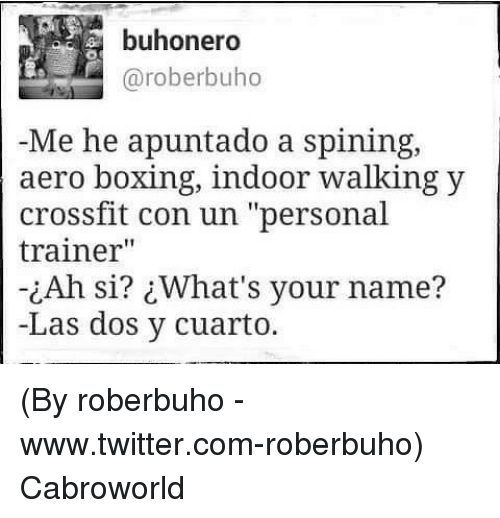 """Boxing, Twitter, and Crossfit: buhonero  @roberbuho  Me he apuntado a spining,  aero boxing, indoor walking y  crossfit con un """"personal  trainer""""  ¿Ah si? ¿What's your name?  -Las dos y cuarto. (By roberbuho - www.twitter.com-roberbuho) Cabroworld"""
