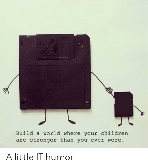 build: Build a world where your children  are stronger than you ever were. A little IT humor