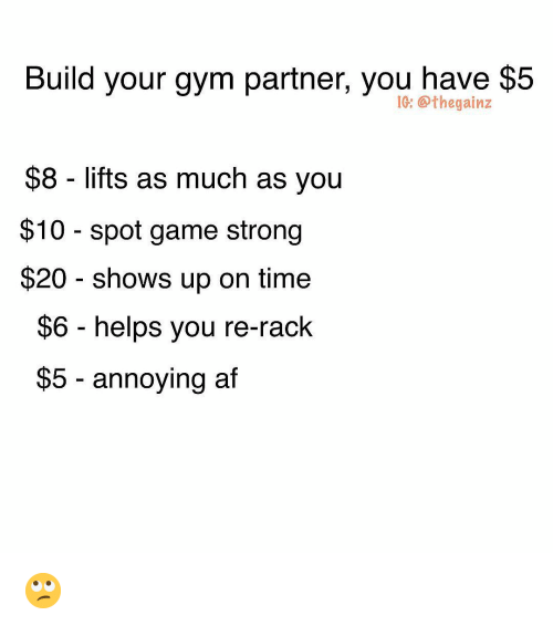 Build Your: Build your gym partner, you have $5  IG: @thegainz  $8 lifts as much as you  $10 - spot game strong  $20 shows up on time  $6 helps you re-rack  $5 - annoying af 🙄