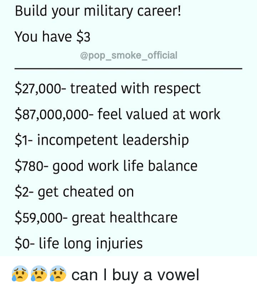 Build Your: Build your military career!  You have $3  @pop_smoke_official  $27,000- treated with respect  $87,000,000- feel valued at work  $1- incompetent leadership  $780- good work life balance  $2- get cheated on  $59,000- great healthcare  $0- life long injuries 😰😰😰 can I buy a vowel