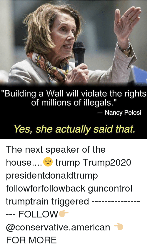"Nancy Pelosi: ""Building a Wall will violate the rights  of millions of illegals.""  Nancy Pelosi  Yes, she actually said that. The next speaker of the house....😒 trump Trump2020 presidentdonaldtrump followforfollowback guncontrol trumptrain triggered ------------------ FOLLOW👉🏼 @conservative.american 👈🏼 FOR MORE"