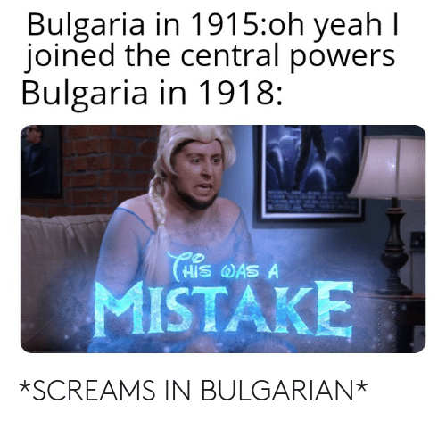 central powers: Bulgaria in 1915:oh yeah I  joined the central powers  Bulgaria in 1918:  HIS AS A  MISTAKE *SCREAMS IN BULGARIAN*