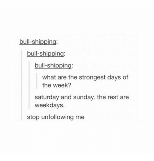 bulling: bull-shipping:  bull-shipping:  bull-shipping:  what are the strongest days of  the week?  saturday and sunday. the rest are  weekdays.  stop unfollowing me