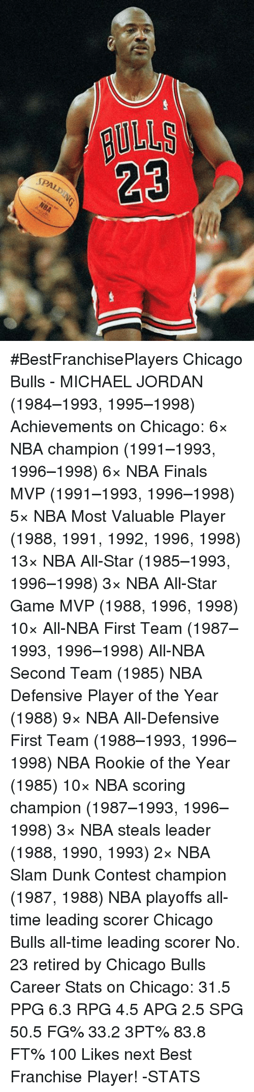 NBA All-Star Game: BULLS  SPALD  NBA #BestFranchisePlayers  Chicago Bulls - MICHAEL JORDAN (1984–1993, 1995–1998)  Achievements on Chicago: 6× NBA champion (1991–1993, 1996–1998) 6× NBA Finals MVP (1991–1993, 1996–1998) 5× NBA Most Valuable Player (1988, 1991, 1992, 1996, 1998) 13× NBA All-Star (1985–1993, 1996–1998) 3× NBA All-Star Game MVP (1988, 1996, 1998) 10× All-NBA First Team (1987–1993, 1996–1998) All-NBA Second Team (1985) NBA Defensive Player of the Year (1988) 9× NBA All-Defensive First Team (1988–1993, 1996–1998) NBA Rookie of the Year (1985) 10× NBA scoring champion (1987–1993, 1996–1998) 3× NBA steals leader (1988, 1990, 1993) 2× NBA Slam Dunk Contest champion (1987, 1988) NBA playoffs all-time leading scorer Chicago Bulls all-time leading scorer No. 23 retired by Chicago Bulls  Career Stats on Chicago: 31.5 PPG 6.3 RPG 4.5 APG 2.5 SPG 50.5 FG% 33.2 3PT% 83.8 FT%  100 Likes next Best Franchise Player!  -STATS