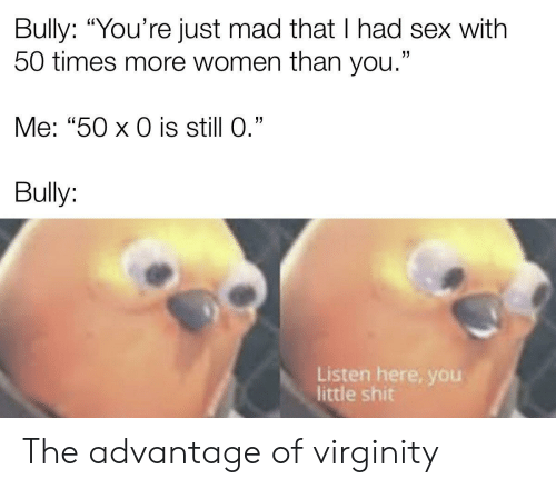 "Sex, Shit, and Women: Bully: ""You're just mad that I had sex with  50 times more women than you.""  Me: ""50 x 0 is still 0.""  Bully:  Listen here, yoOu  little shit The advantage of virginity"