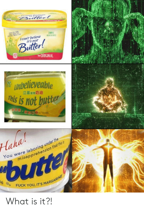 Fuck You, Irs, and Fuck: Bulterl  Ican't believe  irs not  Buitter!  tORIGINAL  unbelieveable  This is not butter  立基期奶油  S.  Haha  You were laboring under the  misapprehension that this is  butter  FUCK YOU, IT'S MARGARINE What is it?!