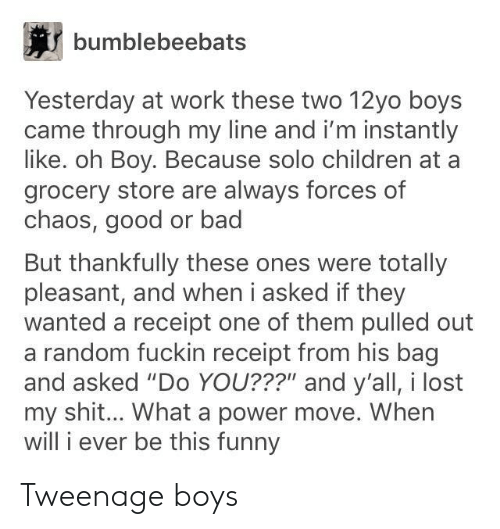 "Bad, Children, and Funny: bumblebeebats  Yesterday at work these two 12yo boys  came through my line and i'm instantly  like. oh Boy. Because solo children at a  grocery store are always forces of  chaos, good or bad  But thankfully these ones were totally  pleasant, and when i asked if they  wanted a receipt one of them pulled out  a random fuckin receipt from his bag  and asked ""Do YOU??"" and y'all, i lost  my shit... What a power move. When  will i ever be this funny Tweenage boys"