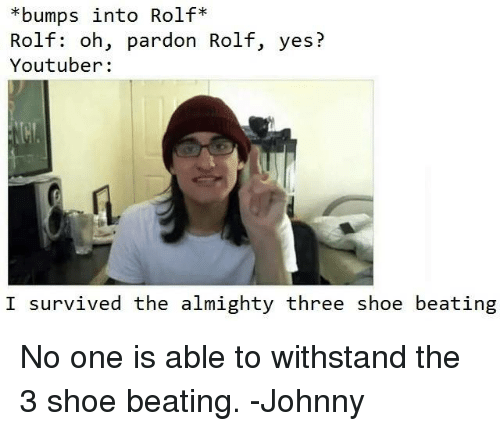 Johnnies: *bumps into Rolf  Rolf: oh, pardon Rolf, yes?  Youtuber:  I survived the almighty three shoe beating No one is able to withstand the 3 shoe beating. -Johnny