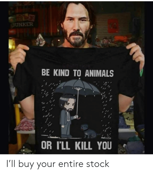 Kill You: BUNKER  BE KIND TO ANIMALS  OR I'LL KILL YOU I'll buy your entire stock