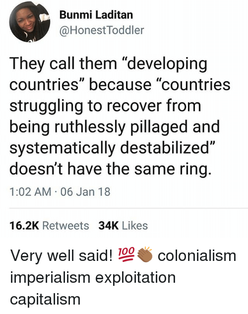 """colonialism: Bunmi Laditan  @HonestToddler  They call them """"developing  countries"""" because """"countries  struggling to recover from  being ruthlessly pillaged and  systematically destabilized""""  doesn't have the same ring.  1:02 AM 06 Jan 18  16.2K Retweets 34K Likes Very well said! 💯👏🏾 colonialism imperialism exploitation capitalism"""