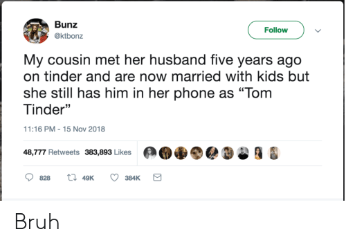 "Bruh, Phone, and Tinder: Bunz  Follow  @ktbonz  My cousin met her husband five years ago  on tinder and are now married with kids but  she still has him in her phone as ""Tom  Tinder""  11:16 PM 15 Nov 2018  48,777 Retweets 383,893 Likes  828  49K  384K Bruh"
