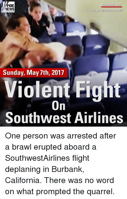 Brawle: Burbank, CA  FOX  NEWS  Courtesy  anickkrauseDB  Sunday, May 7th, 2017  Violent Fig  On  Southwest Airlines One person was arrested after a brawl erupted aboard a SouthwestAirlines​ flight deplaning in Burbank, California. There was no word on what prompted the quarrel.