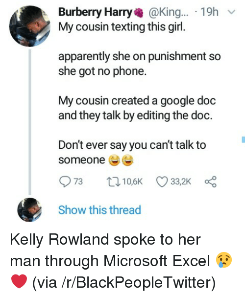 Kelly Rowland: Burberry Harry@King... 19h  My cousin texting this girl.  apparently she on punishment so  she got no phone.  My cousin created a google doc  and they talk by editing the doc.  Don't ever say you can't talk to  someone  Show this thread Kelly Rowland spoke to her man through Microsoft Excel 😢❤ (via /r/BlackPeopleTwitter)