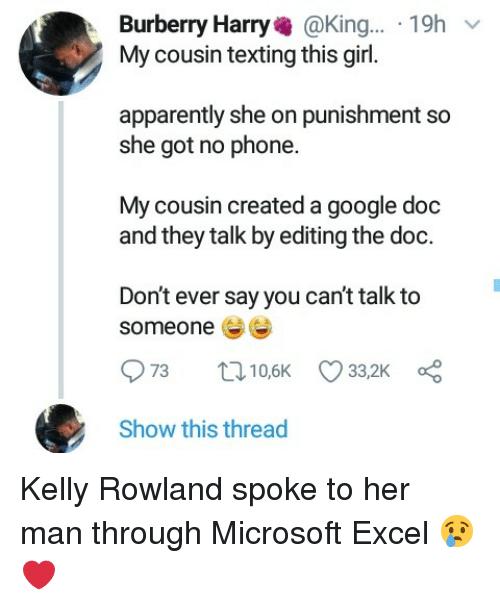 Kelly Rowland: Burberry Harry@King... 19h  My cousin texting this girl.  apparently she on punishment so  she got no phone.  My cousin created a google doc  and they talk by editing the doc.  Don't ever say you can't talk to  someone  Show this thread Kelly Rowland spoke to her man through Microsoft Excel 😢❤
