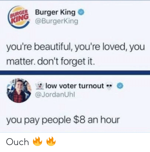 Burger King: BURGER Burger King  @BurgerKing  KING  you're beautiful, you're loved, you  matter. don't forget it.  low voter turnout  @JordanUhl  you pay people $8 an hour Ouch 🔥 🔥
