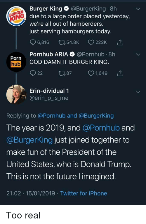 Burger King, Donald Trump, and Future: Burger King @BurgerKing 8h  due to a large order placed yesterday,  we're all out of hamberders.  just serving hamburgers today.  URGER  KING  6,816 54.8K 222K  Pornhub ARIA @Pornhub 8h  Porn  hub GOD DAMN IT BURGER KING  22 87 1,649 T  Erin-dividual 1  @erin_p_is_me  Replying to @Pornhub and @BurgerKing  The year is 2019, and @Pornhub and  @BurgerKing just joined together to  make fun of the President of the  United States, who is Donald Trump  T his is not the future l imagined  21:02 15/01/2019 Twitter for iPhone Too real