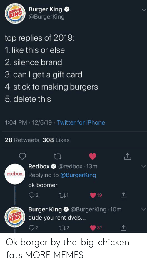 Burger King, Dank, and Dude: Burger King  @BurgerKing  BURGER  KING  top replies of 2019:  1. like this or else  2. silence brand  3. can I get a gift card  4. stick to making burgers  5. delete this  1:04 PM · 12/5/19 · Twitter for iPhone  28 Retweets 308 Likes  Redbox O @redbox 13m  redbox. Replying to @BurgerKing  ok boomer  O 2  271  19  Burger King O @BurgerKing 10m  dude you rent dvds...  BURGER  KING  272  32 Ok borger by the-big-chicken-fats MORE MEMES