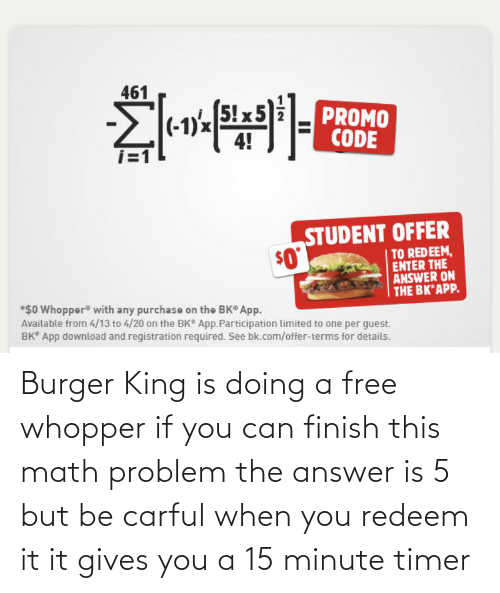 Burger King: Burger King is doing a free whopper if you can finish this math problem the answer is 5 but be carful when you redeem it it gives you a 15 minute timer