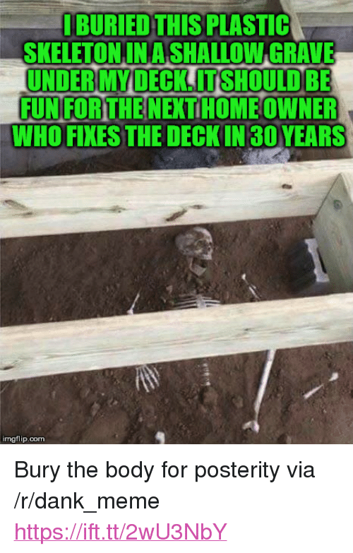 "shallow: BURIED THIS PLASTIC  SKELETONINA SHALLOW GRAVE  UNDER MY DECK. IT SHOULD BE  FUN FOR THE NEXT HOME OWNER  WHO FIXES THE DECKIN 30YEARS  imgflip.com <p>Bury the body for posterity via /r/dank_meme <a href=""https://ift.tt/2wU3NbY"">https://ift.tt/2wU3NbY</a></p>"