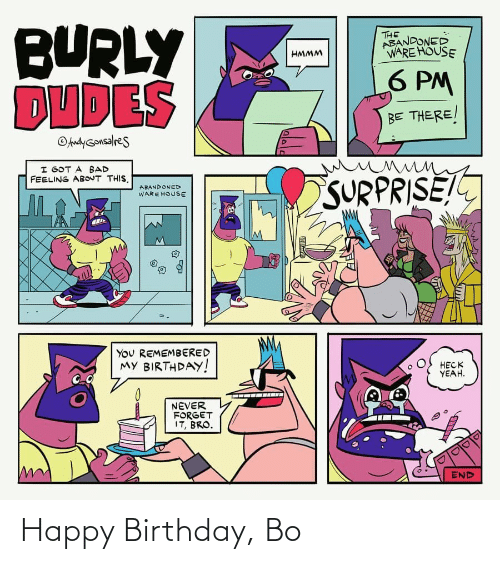 my birthday: BURLY  DUDES  THE  ABANDONED  WARE HOUSE  HMMM  6 PM  BE THERE/  OAndyGonsalres  I GOT A BAD  FEELING ABOUT THIS.  SURPRISE!  ABANDONED  WARE HOUSE  You REMEMBERED  MY BIRTHDAY!  HECK  YEAH.  NEVER  FORGET  IT, BRO.  END Happy Birthday, Bo