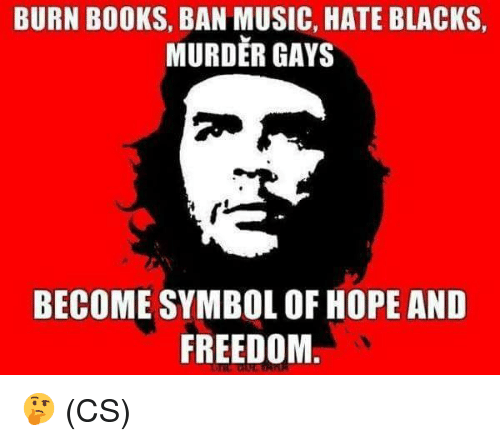 Books, Memes, and Music: BURN BOOKS, BAN MUSIC, HATE BLACKS  MURDER GAYS  BECOME SYMBOL OF HOPE AND  FREEDOM 🤔 (CS)