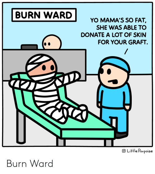 Mamas: BURN WARD  YO MAMA'S SO FAT,  SHE WAS ABLE TO  DONATE A LOT OF SKIN  FOR YOUR GRAFT  OLittle Porpoise Burn Ward