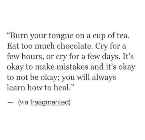 """Cup Of Tea: """"Burn your tongue on a cup of tea.  Eat too much chocolate. Cry for a  few hours, or cry for a few days. It's  okay to make mistakes and it's okay  to not be okay; you will always  learn how to heal  (via fraagmented)"""
