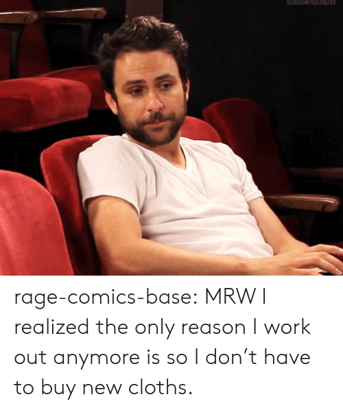 cloths: BURNEDMYSELFALNE rage-comics-base:  MRW I realized the only reason I work out anymore is so I don't have to buy new cloths.