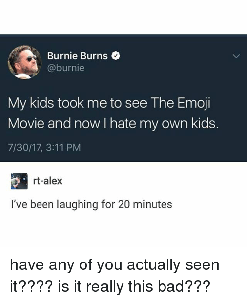 Burnie Burns: Burnie Burns  @burnie  My kids took me to see The Emoji  Movie and now I hate my own kids.  7/30/17, 3:11 PM  rt-alex  I've been laughing for 20 minutes have any of you actually seen it???? is it really this bad???