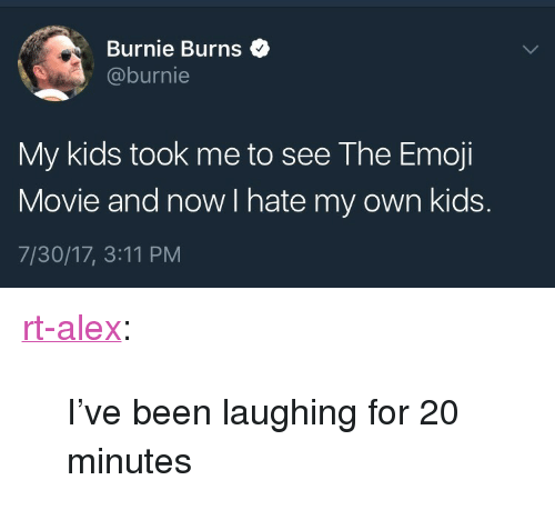 "Emoji, Tumblr, and Blog: Burnie Burns$  @burnie  My kids took me to see The Emoji  Movie and now I hate my own kids.  7/30/17, 3:11 PM <p><a href=""https://rt-alex.tumblr.com/post/163608035990/ive-been-laughing-for-20-minutes"" class=""tumblr_blog"">rt-alex</a>:</p> <blockquote><p>I've been laughing for 20 minutes</p></blockquote>"