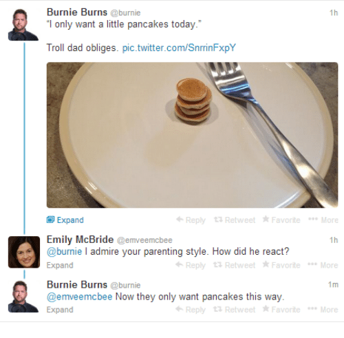 Dad, Troll, and Twitter: Burnie Burns @burnie  only want a little pancakes today.  Troll dad obliges. pic.twitter.com/SnrrinFxpY  1h  Expand  Reply 13 Retweet FavoriteMore  Emily McBride @emveemcbee  @burnie I admire your parenting style. How did he react?  Expand  Reply 13 Retweet Favorite Moe  Burnie Burns @burnie  @emveemcbee Now they only want pancakes this way  Expand  1m  Reply 13 Retweet Favorite Moe