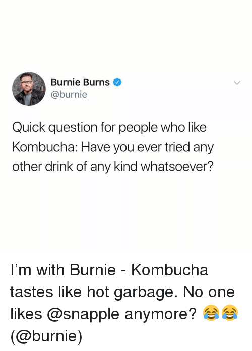 Funny, Burnie Burns, and Kombucha: Burnie Burns  @burnie  Quick question for people who like  Kombucha: Have you ever tried any  other drink of any kind whatsoever? I'm with Burnie - Kombucha tastes like hot garbage. No one likes @snapple anymore? 😂😂 (@burnie)