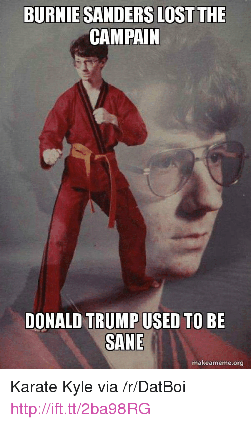 "Donald Trump, Http, and Trump: BURNIE SANDERS LOSTTHE  CAMPAIN  DONALD TRUMP USED TO BE  SANE  makeameme.org <p>Karate Kyle via /r/DatBoi <a href=""http://ift.tt/2ba98RG"">http://ift.tt/2ba98RG</a></p>"