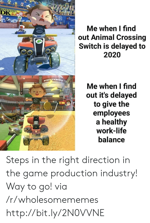 Animal Crossing: BURNING  DK  Dream  Me when I find  out Animal Crossing  Switch is delayed to  NTDO  1889  2020  EXCTEIKE  Me when I find  out it's delayed  to give the  employees  healthy  work-life  NTDO  balance  RAK Steps in the right direction in the game production industry! Way to go! via /r/wholesomememes http://bit.ly/2N0VVNE