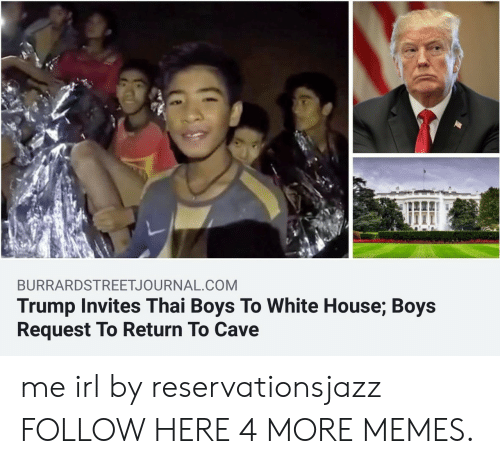 Dank, Memes, and Target: BURRARDSTREETJOURNAL.COM  Trump Invites Thai Boys To White House; Boys  Request To Return To Cave me irl by reservationsjazz FOLLOW HERE 4 MORE MEMES.