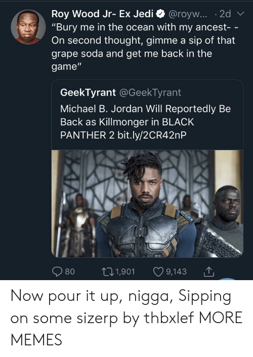 """Sipping: """"Bury me in the ocean with my ancest- -  On second thought, gimme a sip of that  grape soda and get me back in the  game""""  GeekTyrant @GeekTyrant  Michael B. Jordan Will Reportedly Be  Back as Killmonger in BLACK  PANTHER 2 bit.ly/2CR42nP  80 t01,901 9,143 Now pour it up, nigga, Sipping on some sizerp by thbxlef MORE MEMES"""