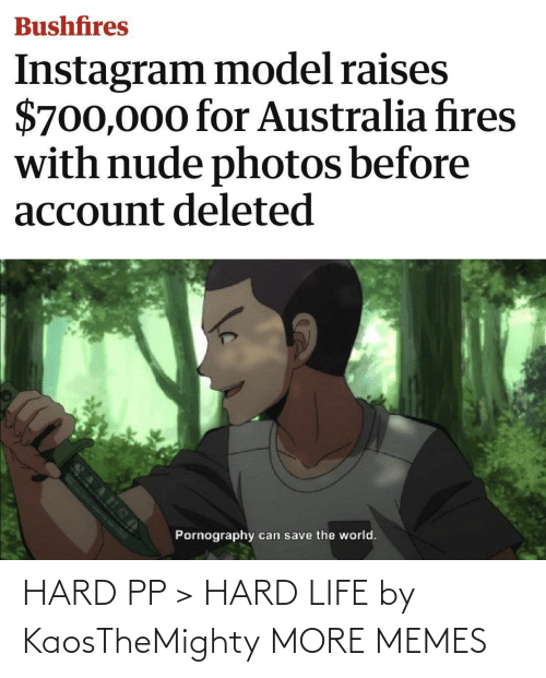 Dank, Instagram, and Life: Bushfires  Instagram model raises  $700,000 for Australia fires  with nude photos before  account deleted  Pornography  can save the world. HARD PP > HARD LIFE by KaosTheMighty MORE MEMES