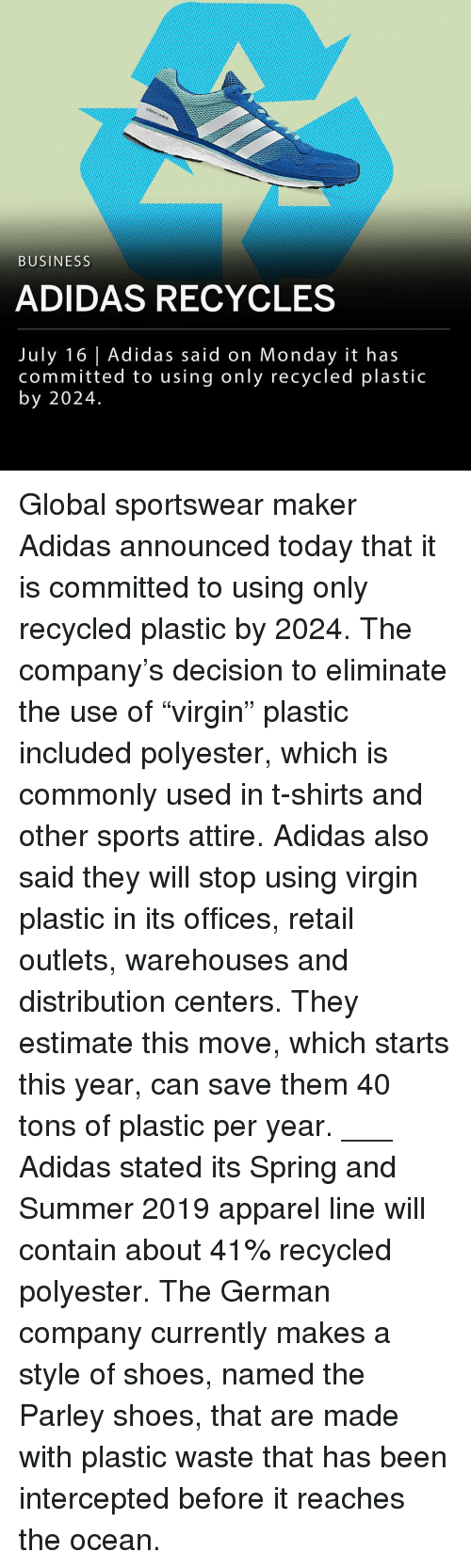 "Estimate: BUSINESS  ADIDAS RECYCLES  July 16 Adidas said on Monday it has  committed to using only recycled plastic  by 2024. Global sportswear maker Adidas announced today that it is committed to using only recycled plastic by 2024. The company's decision to eliminate the use of ""virgin"" plastic included polyester, which is commonly used in t-shirts and other sports attire. Adidas also said they will stop using virgin plastic in its offices, retail outlets, warehouses and distribution centers. They estimate this move, which starts this year, can save them 40 tons of plastic per year. ___ Adidas stated its Spring and Summer 2019 apparel line will contain about 41% recycled polyester. The German company currently makes a style of shoes, named the Parley shoes, that are made with plastic waste that has been intercepted before it reaches the ocean."