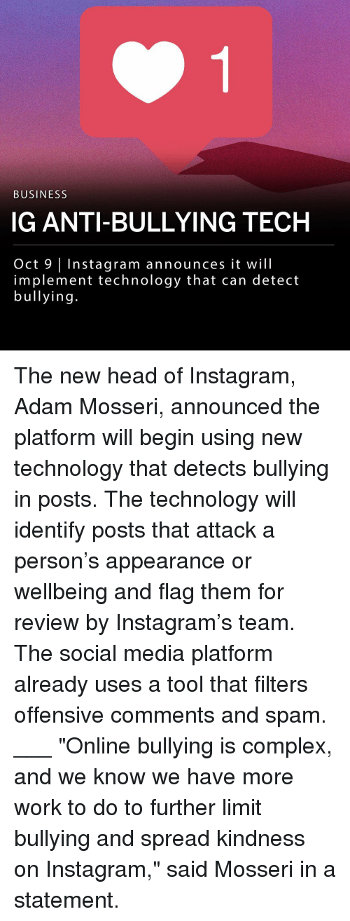 """Complex, Head, and Instagram: BUSINESS  IG ANTI-BULLYING TECH  Oct 9 Instagram announces it will  implement technology that can detect  bullying The new head of Instagram, Adam Mosseri, announced the platform will begin using new technology that detects bullying in posts. The technology will identify posts that attack a person's appearance or wellbeing and flag them for review by Instagram's team. The social media platform already uses a tool that filters offensive comments and spam. ___ """"Online bullying is complex, and we know we have more work to do to further limit bullying and spread kindness on Instagram,"""" said Mosseri in a statement."""