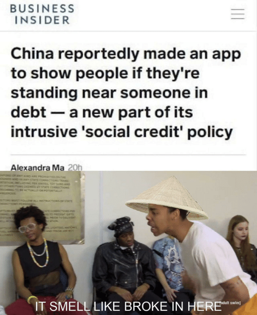 Uns: BUSINESS  INSIDER  China reportedly made an app  to show people if they're  standing near someone in  debt a new part of its  intrusive 'social credit' policy  Alexandra Ma 20h  T D ARE PROHTED N THE  STATE CORRECTiONS TRANS  NG PER KNES TO UNS AND  DEEMED TATE CORECTIONS  BE ACTUALTOR POTENTIALLY  STFOLLOW ALL INSTRUCTIONS OF STATE  ONPERSO  T cOMAECTiONS P  TO PRESZN GIFTS  ORTO DEL/VER  ourz  GHTERSATICHES  wDPRON ARE NO  IT SMELL LIKE BROKE IN HERE  adult swim]