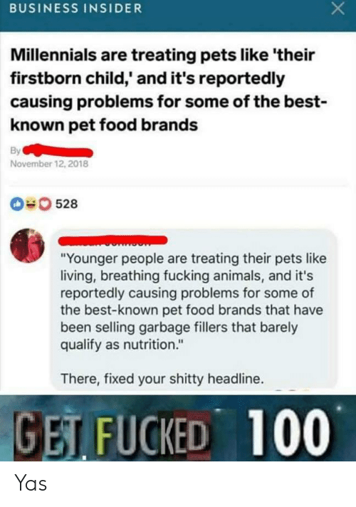 "Animals, Food, and Fucking: BUSINESS INSIDER  Millennials are treating pets like 'their  firstborn child,' and it's reportedly  causing problems for some of the best-  known pet food brands  By  November 12, 2018  0528  ""Younger people are treating their pets like  living, breathing fucking animals, and it's  reportedly causing problems for some of  the best-known pet food brands that have  been selling garbage fillers that barely  qualify as nutrition.""  There, fixed your shitty headline.  GET FUCKED 100 Yas"